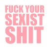 ♡fuck your sexist shit♡