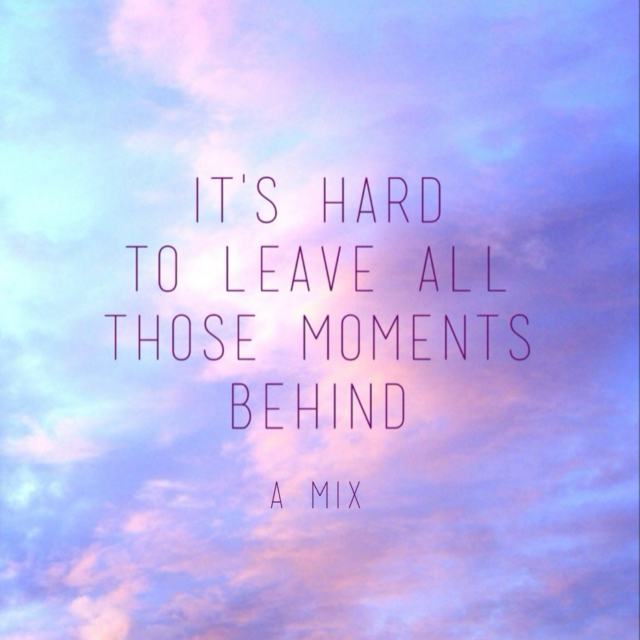 it's hard to leave all those moments behind