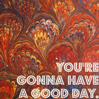 you're gonna have a good day