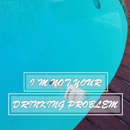 i'm not your drinking problem