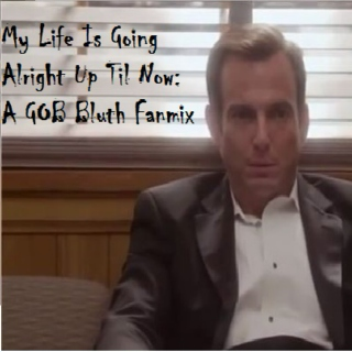 My Life Is Going Alright Up Til Now: A GOB Bluth Fanmix