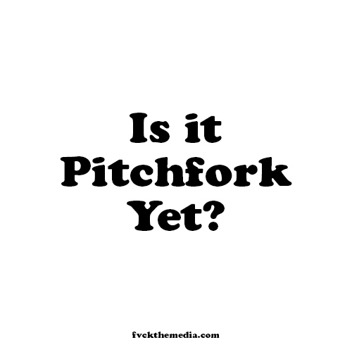 IS IT PITCHFORK YET?