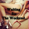 Waiting For The Weekend...