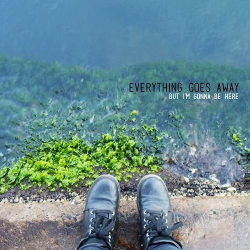 Everything goes away, But I'm gonna be here