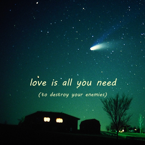 Love Is All You Need ... To Destroy Your Enemies