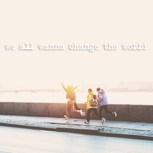 we all wanna change the world