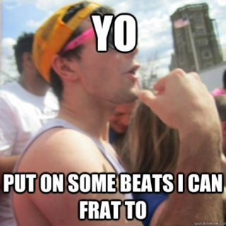 Beats I can Frat to.