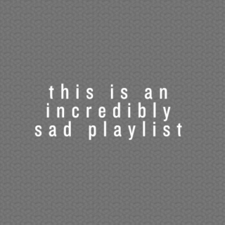 this is an incredibly sad playlist