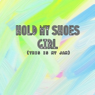 hold my shoes girl (this is my jam)