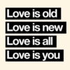 Love is old, love is new, love is all, love is you