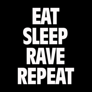 Eat, Sleep, Rave, Repeat.