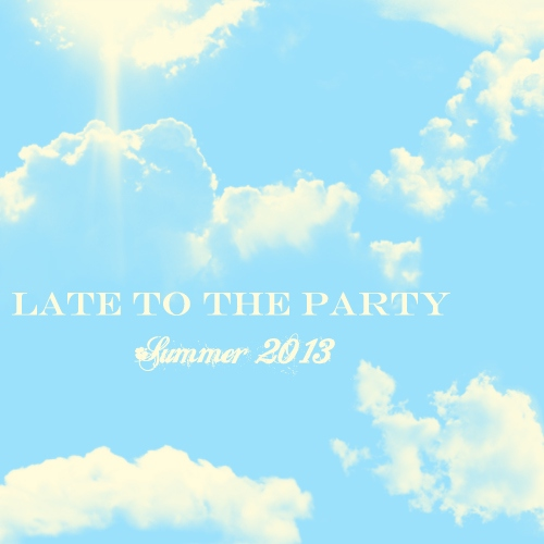Late to the Party - Summer 2013