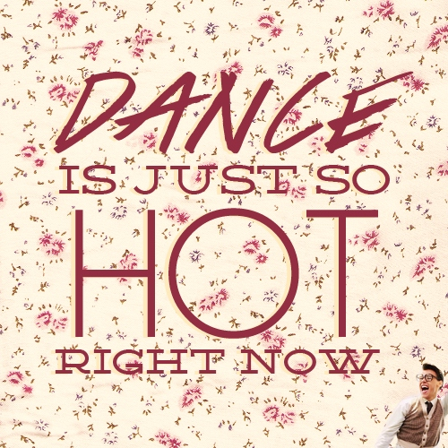dance is just so hot right now