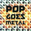 Pop Goes METAL!