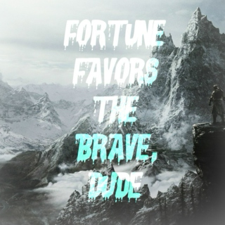 fortune favors the brave, dude