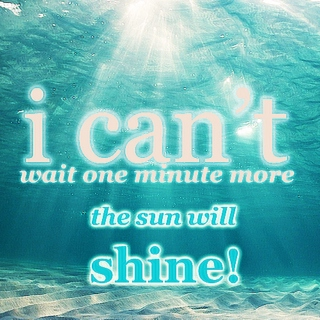 I Can't Wait One Minute More, The Sun Will Shine.