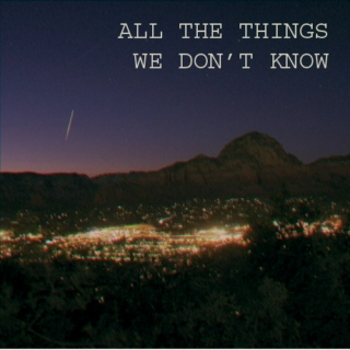 All The Things We Don't Know