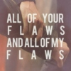 All of your flaws and all of my flaws