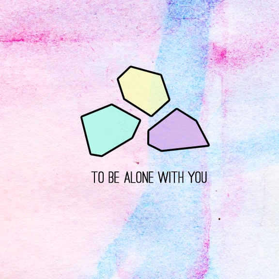to be alone with you.