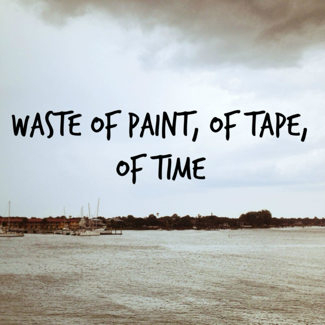 Waste Of Paint, Of Tape, Of Time