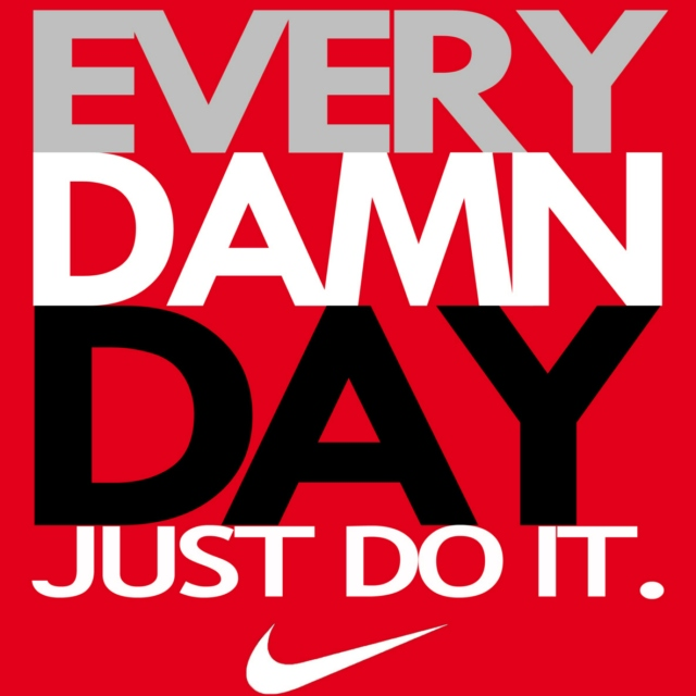 Every Damn Day....Just Do It