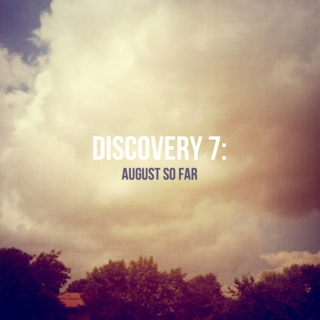 Discovery 7: August So Far...