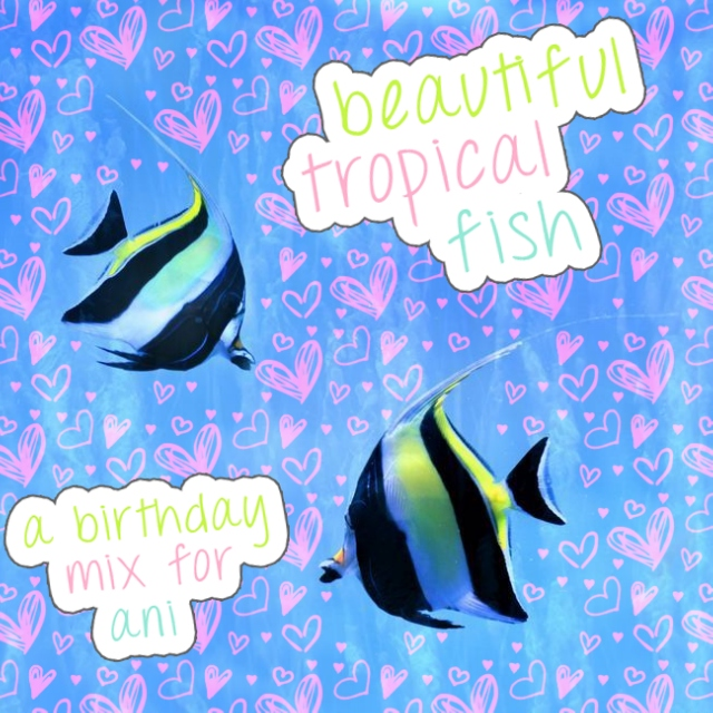 beautiful tropical fish (a birthday mix for ani)