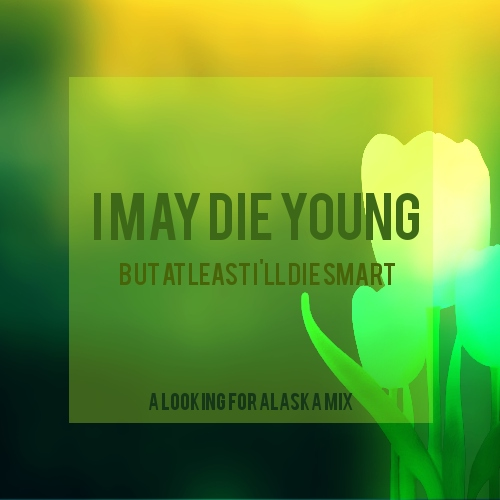 i may die young (but at least i'll die smart) | A Looking for Alaska fst