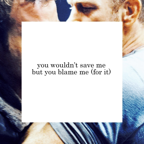 you wouldn't save me but you blame me (for it)