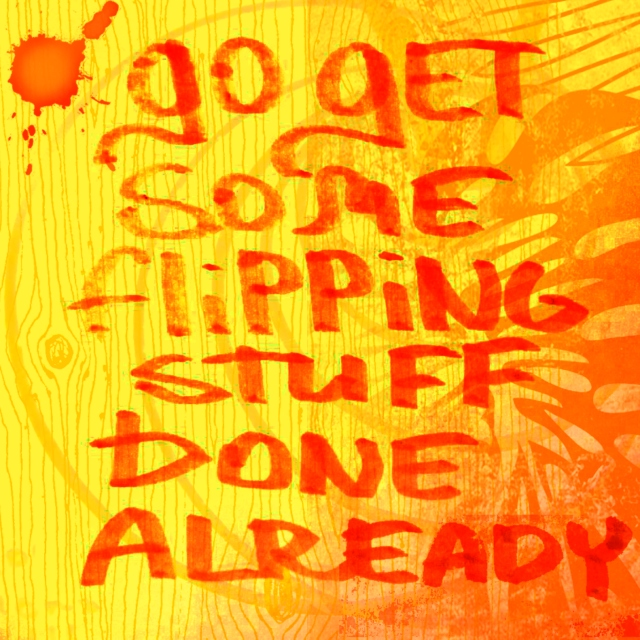 go get some flipping stuff done