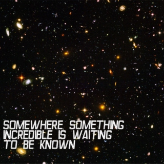 somewhere, something incredible is waiting to be known