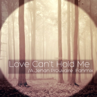 Love Can't Hold Me // Jehan Prouvaire
