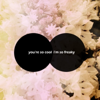 you're so cool, i'm so freaky