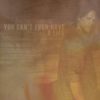 you can't even have a life (sam winchester)