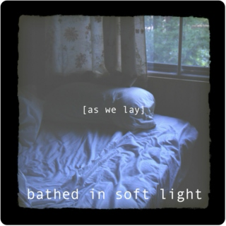 [as we lay] Bathed in soft light