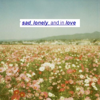 sad, lonely, and in love