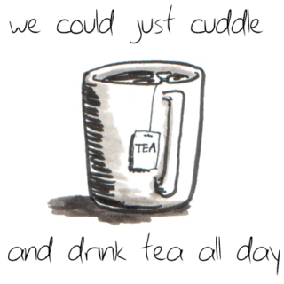 We could just cuddle and drink tea all day