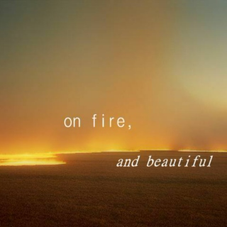 on fire, and beautiful