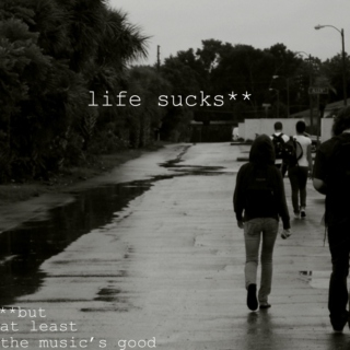 life sucks (but at least the music's good)