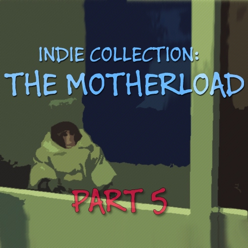 Indie Collection: THE MOTHERLOAD part 5
