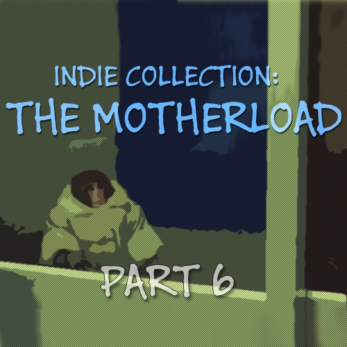 Indie Collection: THE MOTHERLOAD part 6