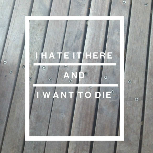 I hate it here and I want to die