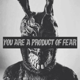 You're a product of fear.