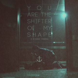 you are the shifter of my shape