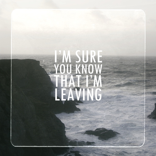 i'm sure you know that i'm leaving