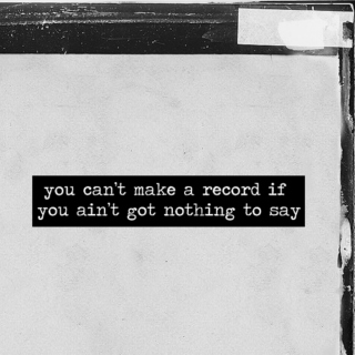 you can't make a record if you ain't got nothing to say