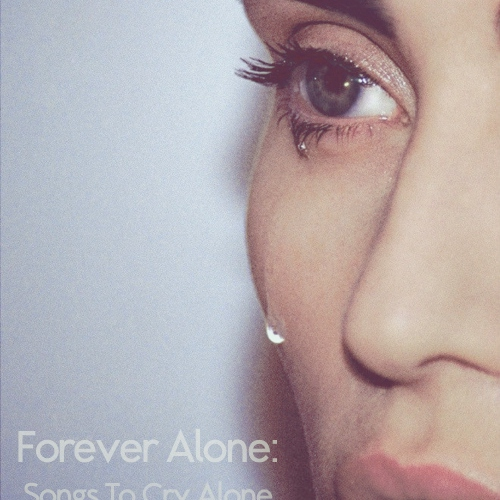 Forever Alone: Songs to Cry Alone in the Shower to...
