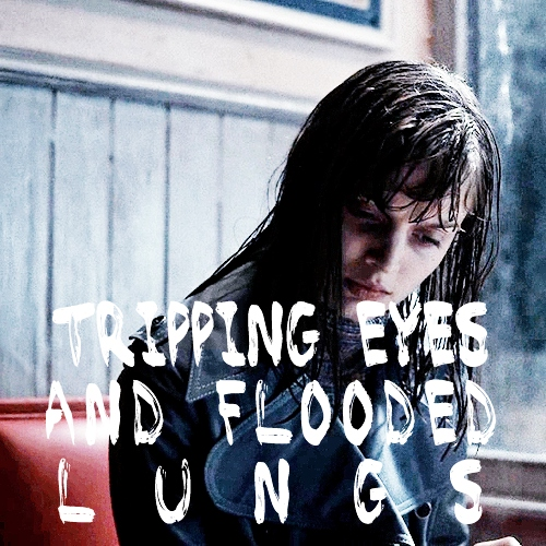 tripping eyes and flooded lungs.