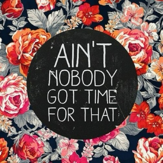 ain't nobody got time for that ★~(◠‿◠✿)