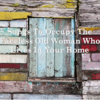 Songs To Occupy The Faceless Old Woman Who Lives In Your Home